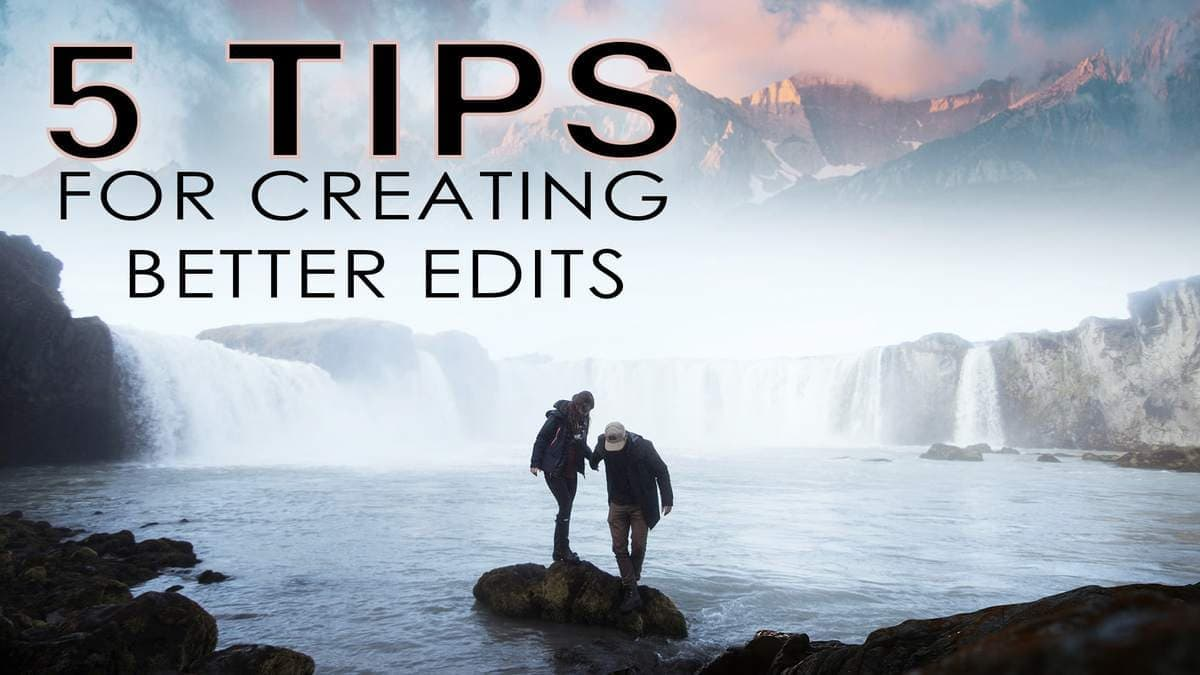 5 Tips For Creating Better Edits