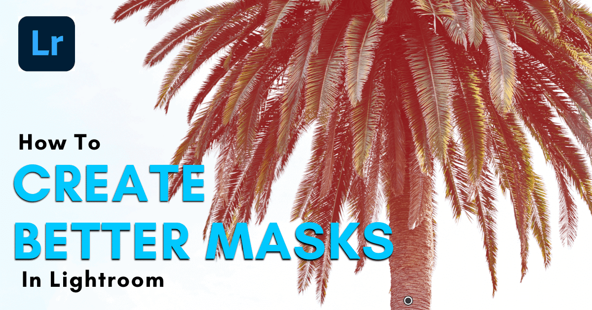 How To Mask In Lightroom – A Guide To Selective Adjustments