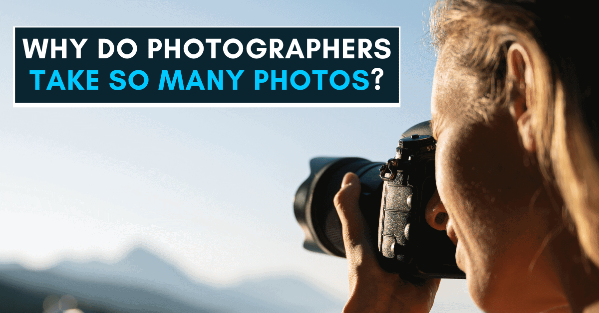 6 Reasons Why Photographers Take So Many Pictures