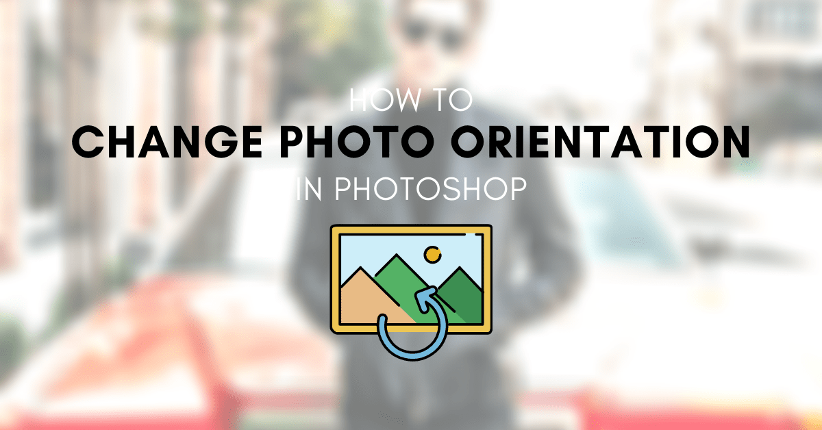 How To Change Your Photos From Portrait To Landscape In Photoshop