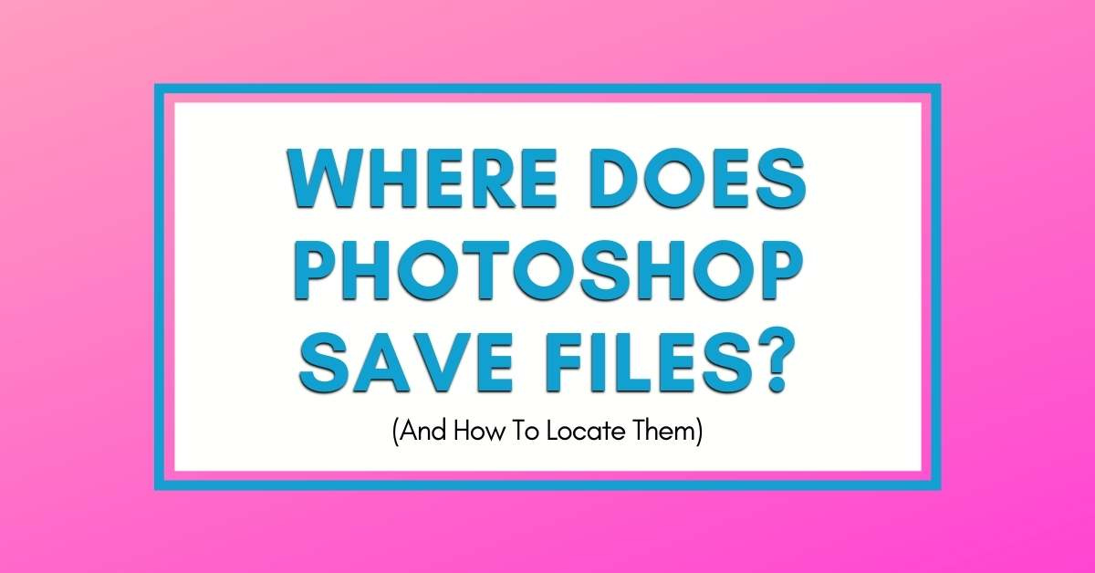 Where Does Photoshop Save Files? (3 Ways To Find Missing Files)