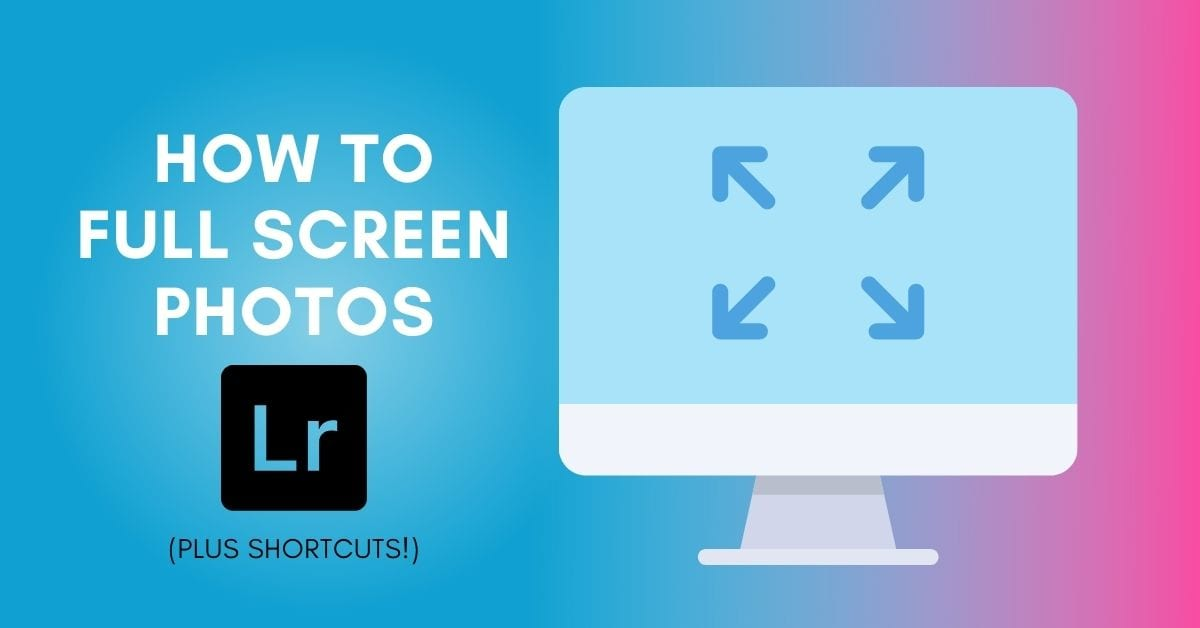 How To Full Screen Photos In Lightroom (Plus Shortcuts!)