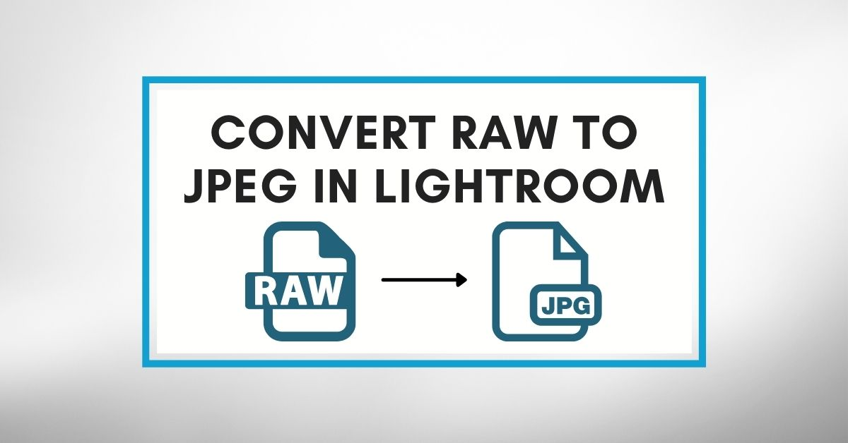 How To Convert RAW To JPEG In Lightroom (Complete Guide)