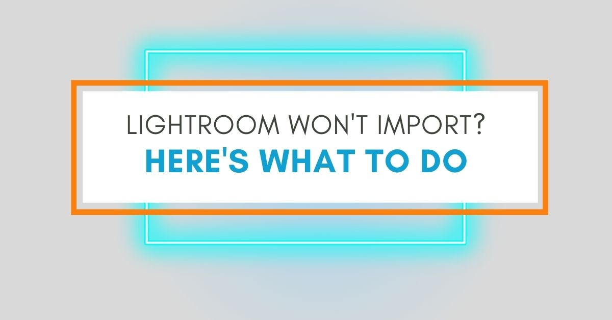 Why Can't Lightroom Import Your Photos? (How To Fix)