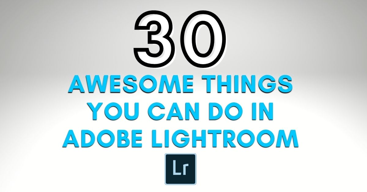 30 Awesome Things You Can Do With Lightroom (For All Skill Levels!)
