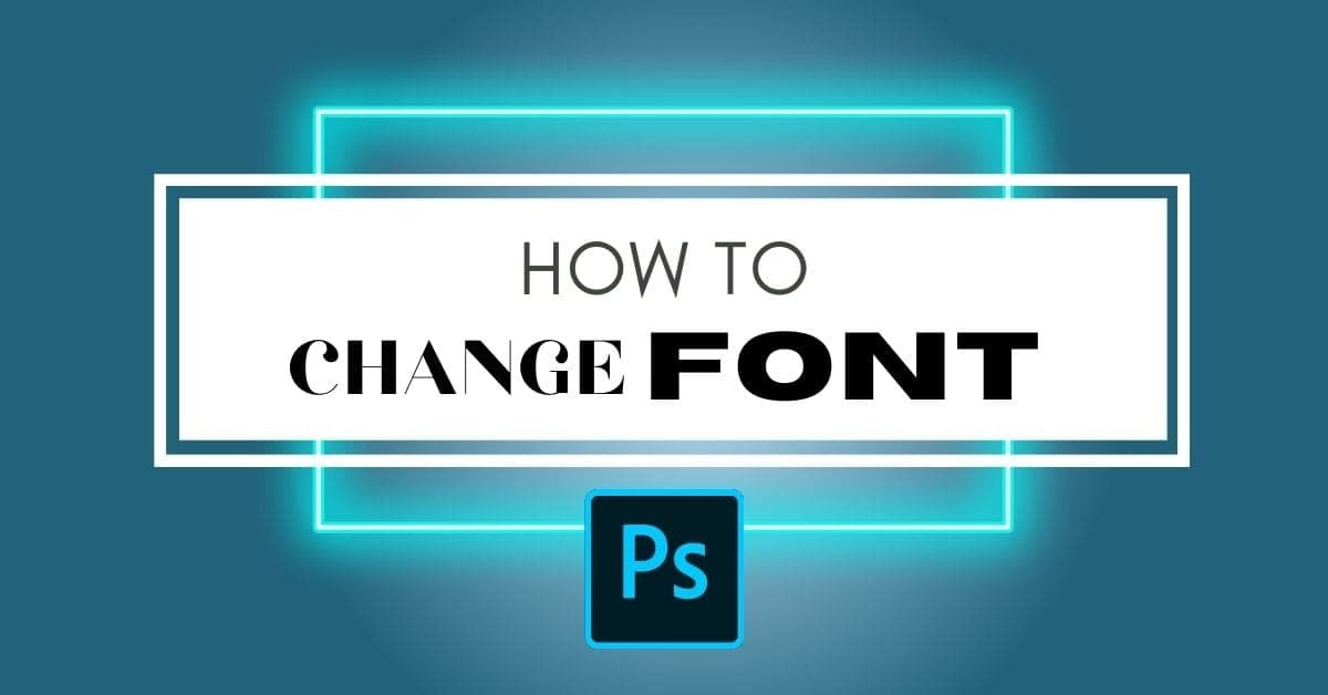 How To Change Font In Photoshop (Fastest Ways!)