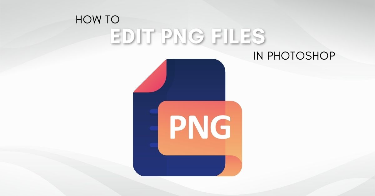 How To Edit A PNG File In Photoshop (Complete Guide!)