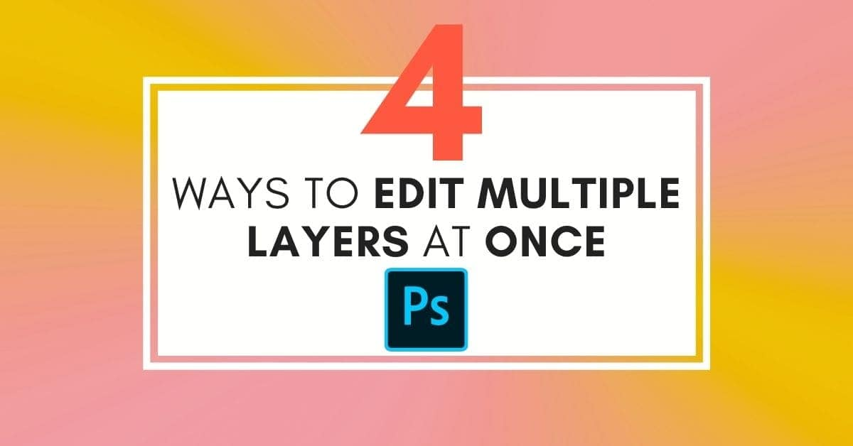 How To Edit Multiple Layers At Once In Photoshop