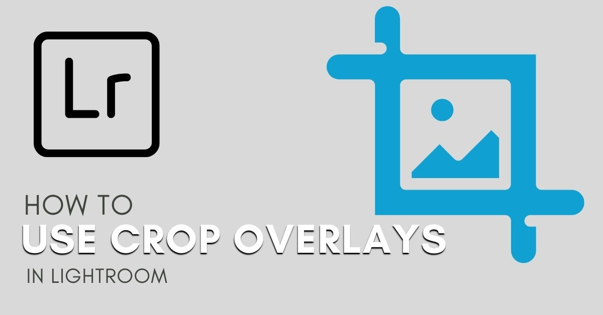 How To Use Crop Overlays In Lightroom To Improve Your Photos