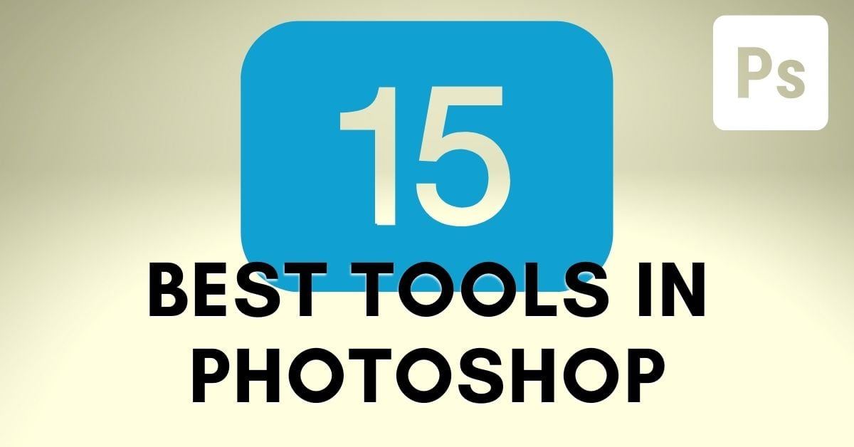 The 15 Best Photoshop Tools You Should Be Using