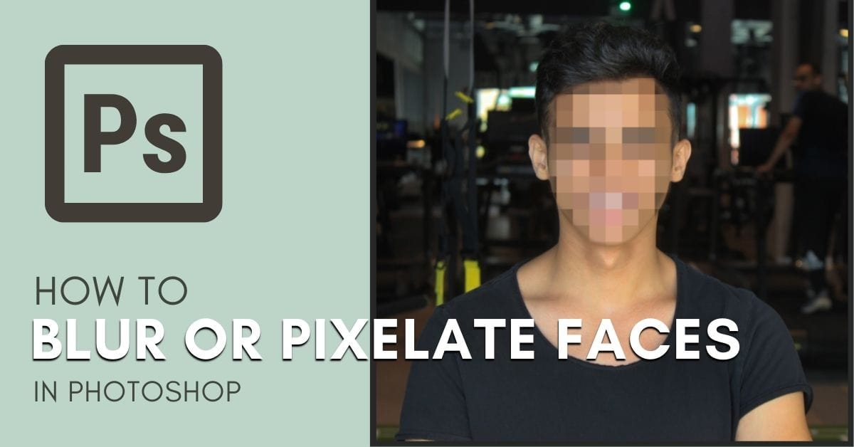 How To Blur & Pixelate Faces In Photoshop (Step By Step)