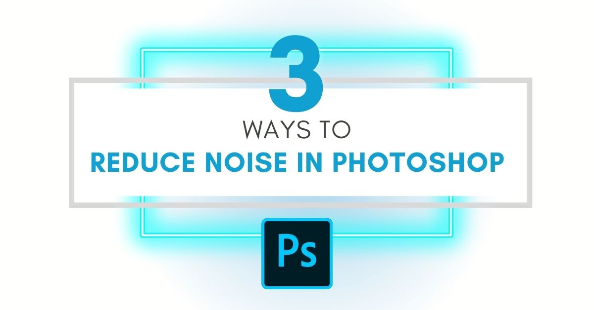 The 3 Best Ways To Reduce Noise In Photoshop