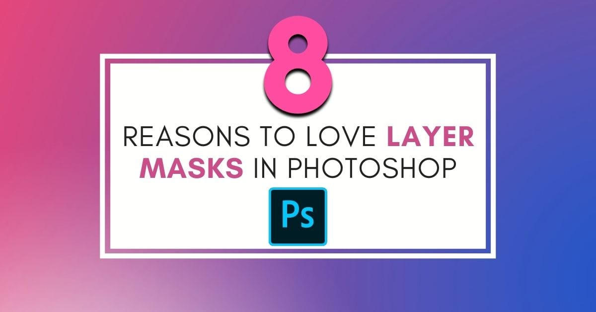 8 Reasons Why You Should Use Layer Masks In Photoshop