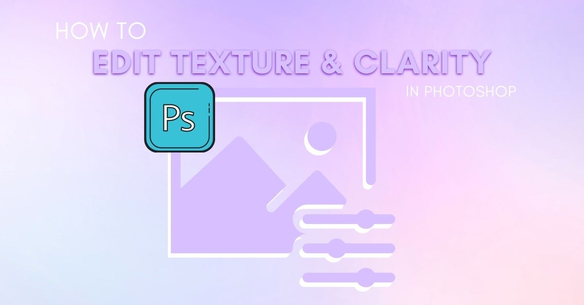 How To Edit Clarity And Texture In Photoshop